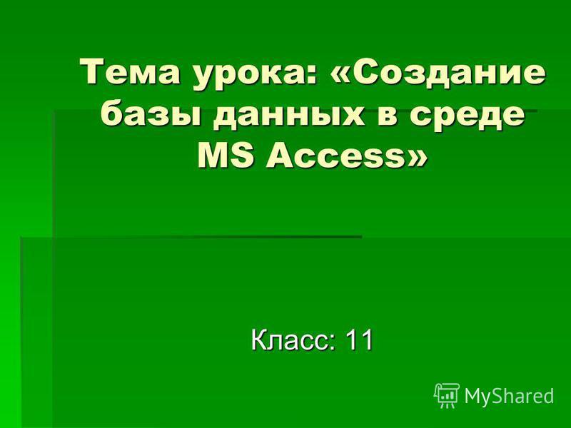 Тема урока: «Создание базы данных в среде MS Access» Класс: 11