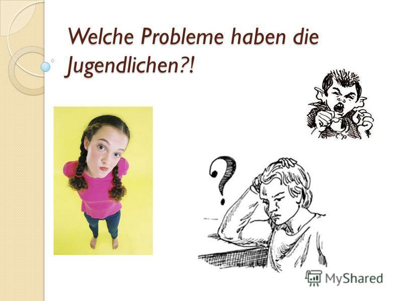 Welche Probleme haben die Jugendlichen?!