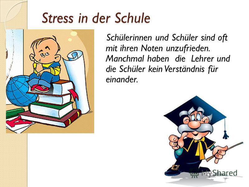 Stress in der Schule Schülerinnen und Schüler sind oft mit ihren Noten unzufrieden. Manchmal haben die Lehrer und die Schüler kein Verständnis für einander.
