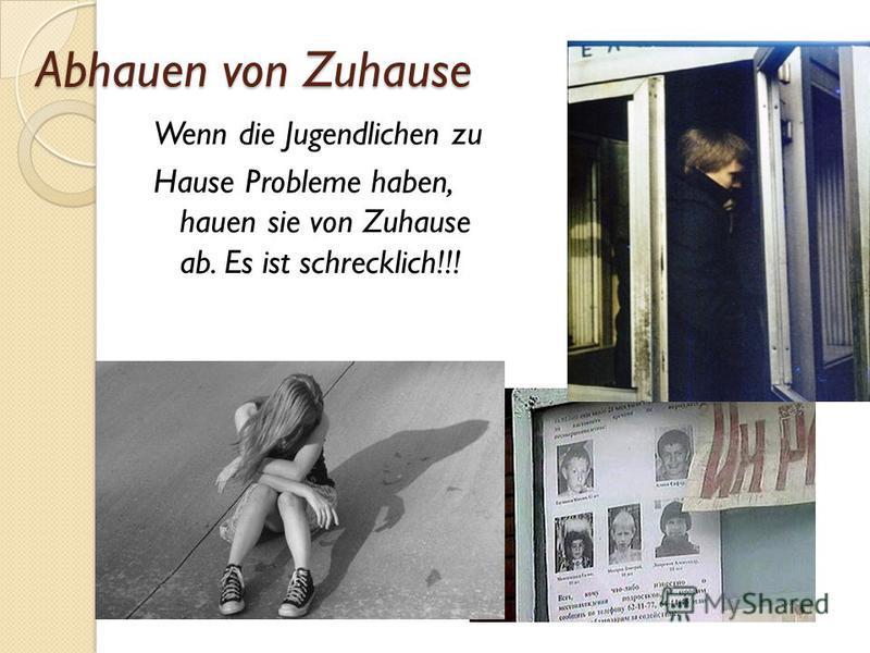 Abhauen von Zuhause Wenn die Jugendlichen zu Hause Probleme haben, hauen sie von Zuhause ab. Es ist schrecklich!!!