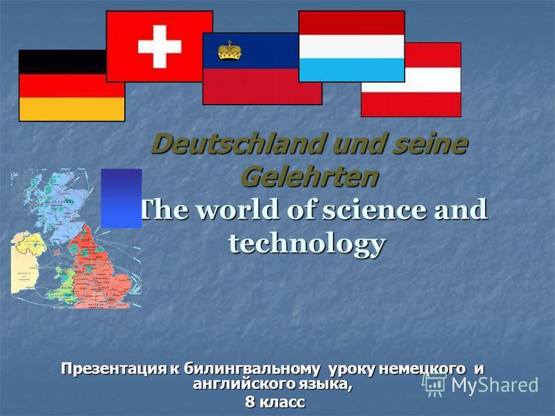 Deutschland und seine Gelehrten The world of science and technology Презентация к билингвальному уроку немецкого и английского языка, 8 класс 8 класс