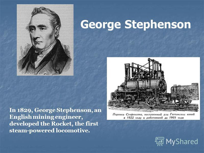 George Stephenson In 1829, George Stephenson, an English mining engineer, developed the Rocket, the first steam-powered locomotive.