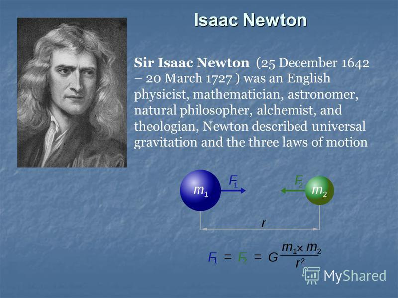 Isaac Newton Sir Isaac Newton (25 December 1642 – 20 March 1727 ) was an English physicist, mathematician, astronomer, natural philosopher, alchemist, and theologian, Newton described universal gravitation and the three laws of motion