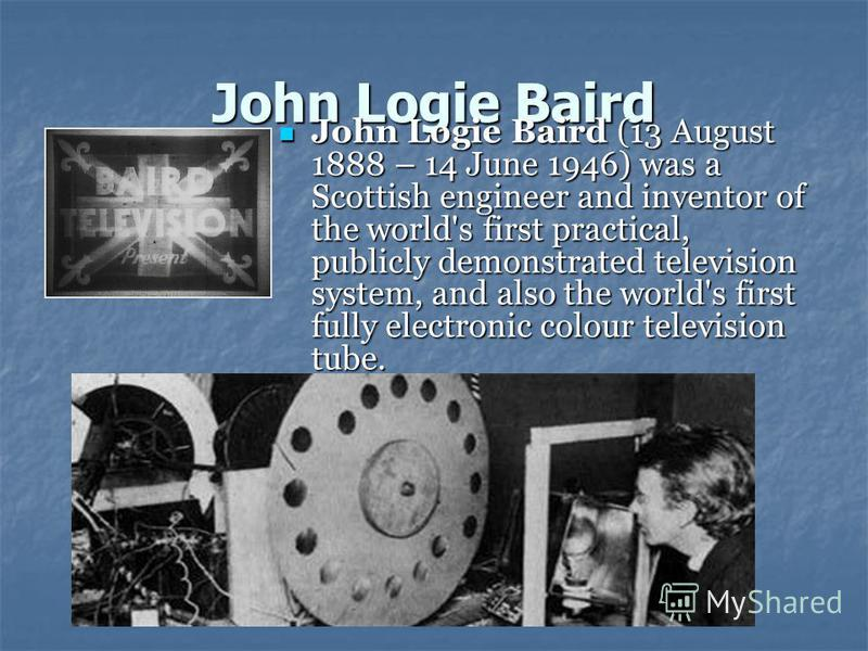 John Logie Baird John Logie Baird (13 August 1888 – 14 June 1946) was a Scottish engineer and inventor of the world's first practical, publicly demonstrated television system, and also the world's first fully electronic colour television tube. John L
