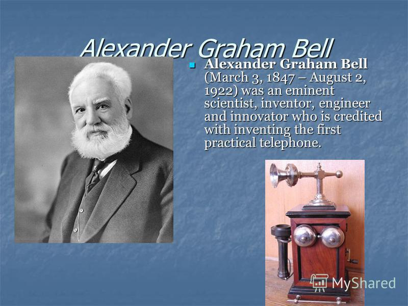 Alexander Graham Bell Alexander Graham Bell (March 3, 1847 – August 2, 1922) was an eminent scientist, inventor, engineer and innovator who is credited with inventing the first practical telephone. Alexander Graham Bell (March 3, 1847 – August 2, 192