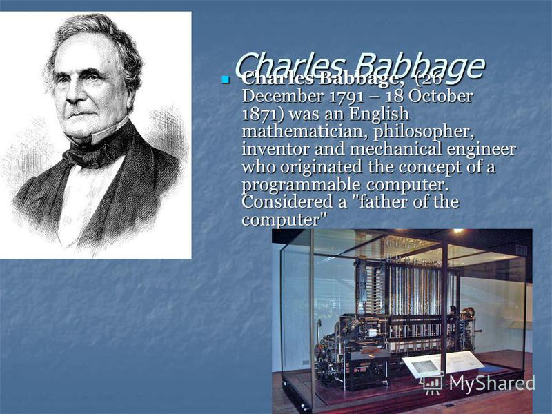 Charles Babbage Charles Babbage, (26 December 1791 – 18 October 1871) was an English mathematician, philosopher, inventor and mechanical engineer who originated the concept of a programmable computer. Considered a