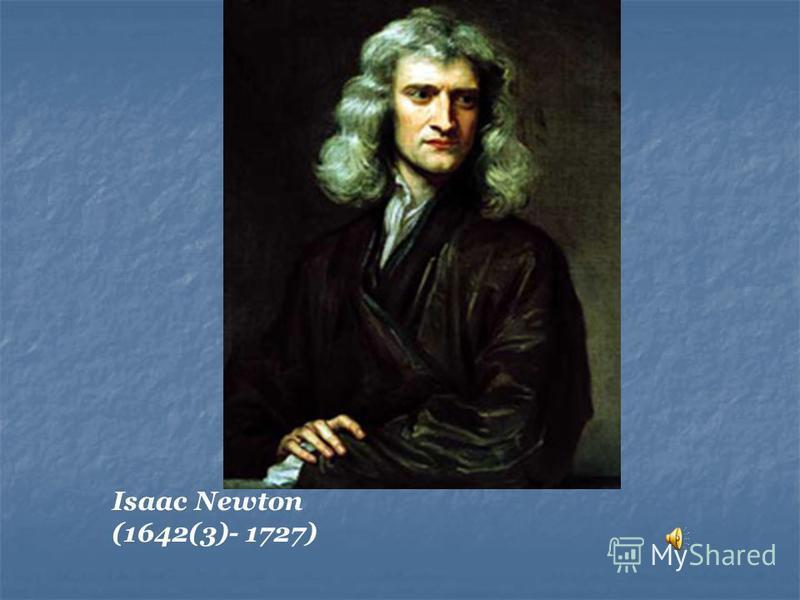 Isaac Newton (1642(3)- 1727)