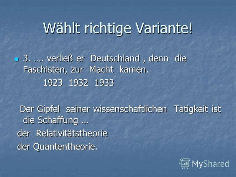 Wählt richtige Variante! 3. …. verließ er Deutschland, denn die Faschisten, zur Macht kamen. 3. …. verließ er Deutschland, denn die Faschisten, zur Macht kamen. 1923 1932 1933 1923 1932 1933 Der Gipfel seiner wissenschaftlichen Tatigkeit ist die Scha