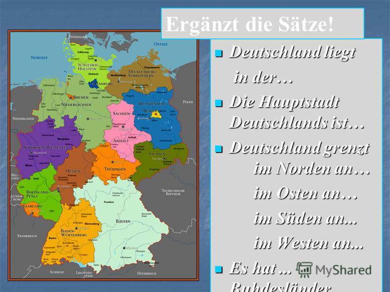 Deutschland liegt Deutschland liegt in der… in der… Die Hauptstadt Deutschlands ist… Die Hauptstadt Deutschlands ist… Deutschland grenzt im Norden an… Deutschland grenzt im Norden an… im Osten an… im Süden an... im Westen an... Es hat... Buhdesländer