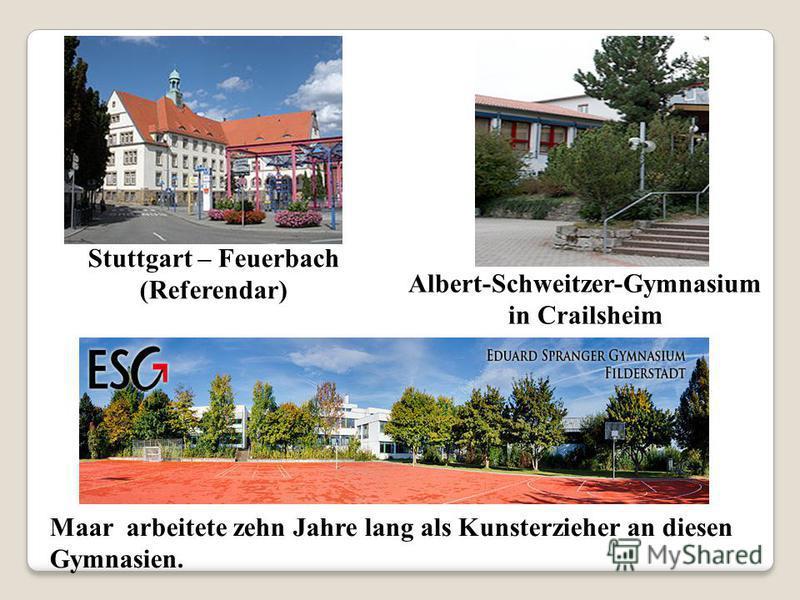 Stuttgart – Feuerbach (Referendar) Albert-Schweitzer-Gymnasium in Crailsheim Maar arbeitete zehn Jahre lang als Kunsterzieher an diesen Gymnasien.