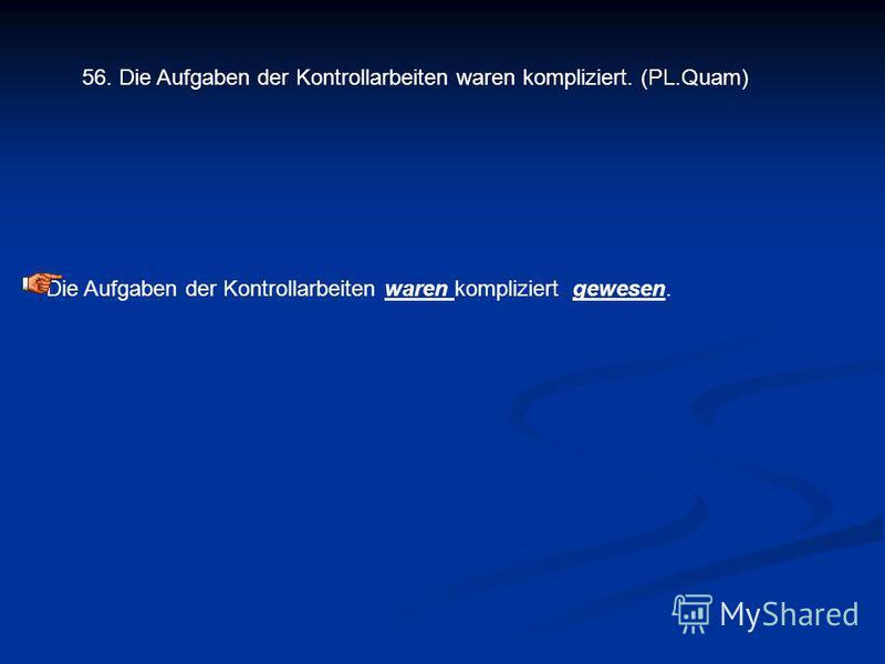 56. Die Aufgaben der Kontrollarbeiten waren kompliziert. (PL.Quam) Die Aufgaben der Kontrollarbeiten waren kompliziert gewesen.