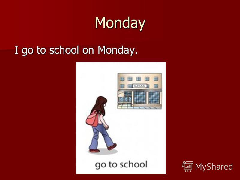 Monday I go to school on Monday.