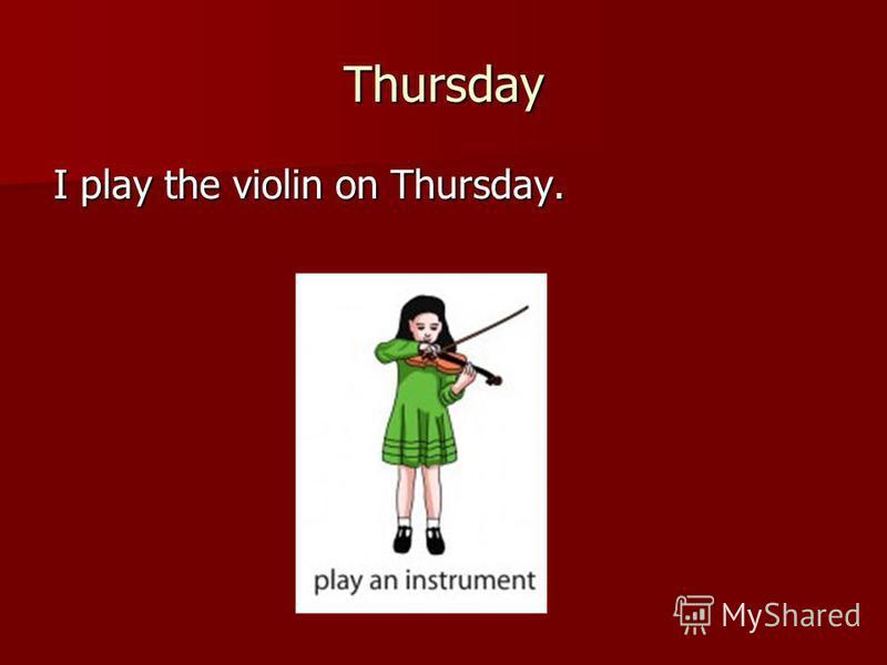Thursday I play the violin on Thursday.