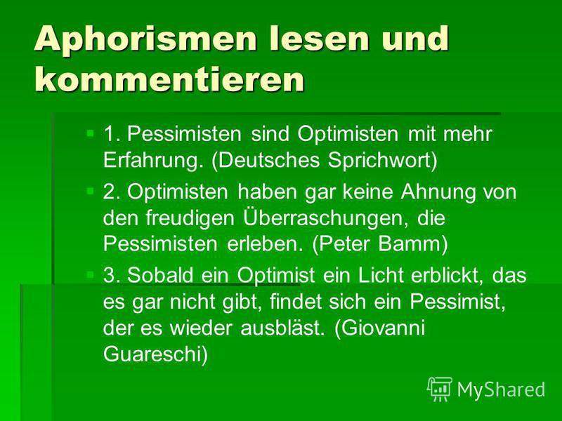Aphorismen lesen und kommentieren 1. Pessimisten sind Optimisten mit mehr Erfahrung. (Deutsches Sprichwort) 2. Optimisten haben gar keine Ahnung von den freudigen Überraschungen, die Pessimisten erleben. (Peter Bamm) 3. Sobald ein Optimist ein Licht