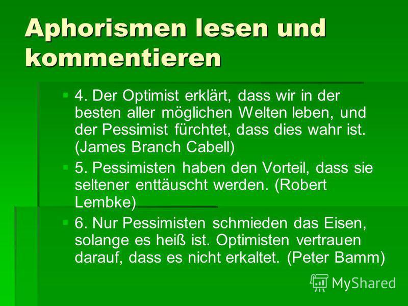 Aphorismen lesen und kommentieren 4. Der Optimist erklärt, dass wir in der besten aller möglichen Welten leben, und der Pessimist fürchtet, dass dies wahr ist. (James Branch Cabell) 5. Pessimisten haben den Vorteil, dass sie seltener enttäuscht werde