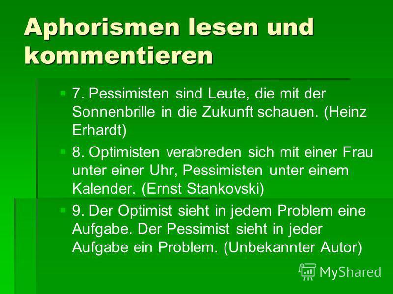 Aphorismen lesen und kommentieren 7. Pessimisten sind Leute, die mit der Sonnenbrille in die Zukunft schauen. (Heinz Erhardt) 8. Optimisten verabreden sich mit einer Frau unter einer Uhr, Pessimisten unter einem Kalender. (Ernst Stankovski) 9. Der Op
