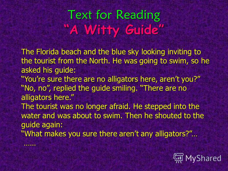 Text for Reading A Witty Guide The Florida beach and the blue sky looking inviting to the tourist from the North. He was going to swim, so he asked his guide: Youre sure there are no alligators here, arent you? No, no, replied the guide smiling. Ther