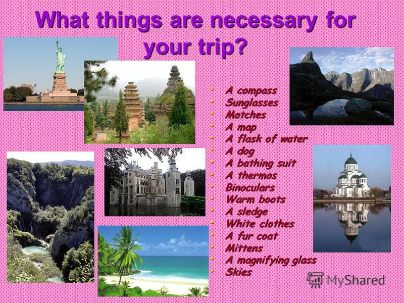 What things are necessary for your trip? A compass A compass Sunglasses Sunglasses Matches Matches A map A map A flask of water A flask of water A dog A dog A bathing suit A bathing suit A thermos A thermos Binoculars Binoculars Warm boots Warm boots