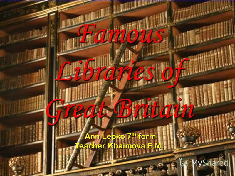 Famous Libraries of Great Britain Ann Lepko 7 th form Ann Lepko 7 th form Teacher Khaimova E.M.