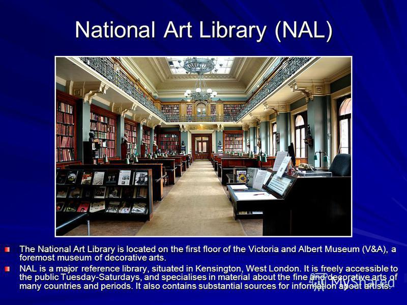 National Art Library (NAL) The National Art Library is located on the first floor of the Victoria and Albert Museum (V&A), a foremost museum of decorative arts. NAL is a major reference library, situated in Kensington, West London. It is freely acces