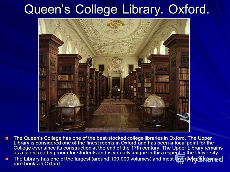 Queens College Library. Oxford. The Queen's College has one of the best-stocked college libraries in Oxford. The Upper Library is considered one of the finest rooms in Oxford and has been a focal point for the College ever since its construction at t