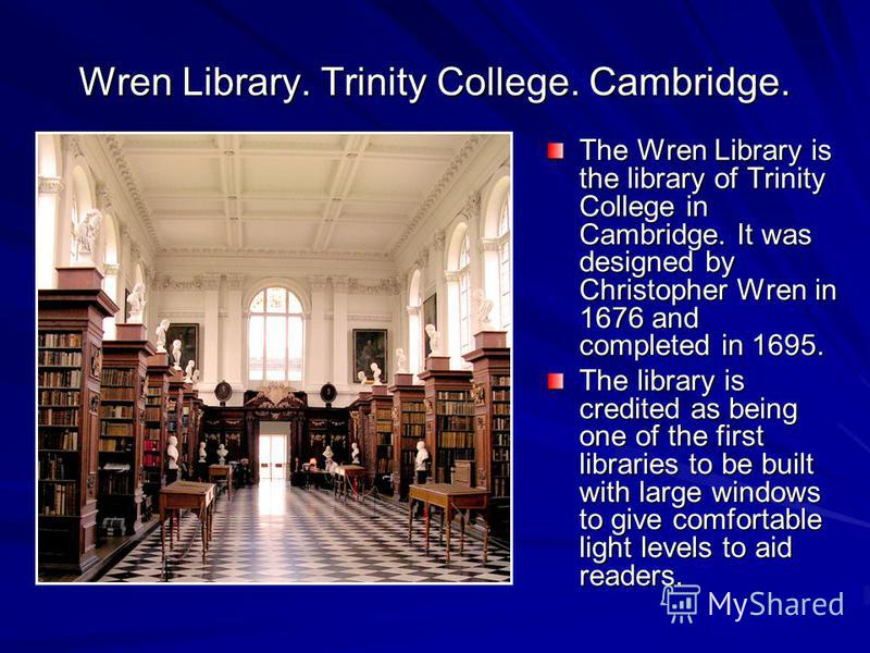 Wren Library. Trinity College. Cambridge. The Wren Library is the library of Trinity College in Cambridge. It was designed by Christopher Wren in 1676 and completed in 1695. The library is credited as being one of the first libraries to be built with