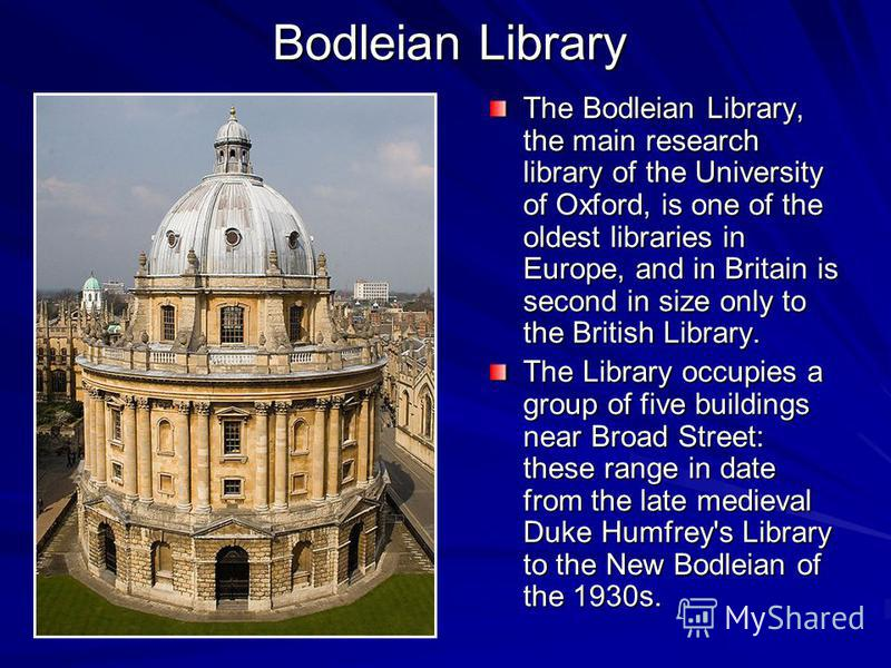 Bodleian Library The Bodleian Library, the main research library of the University of Oxford, is one of the oldest libraries in Europe, and in Britain is second in size only to the British Library. The Library occupies a group of five buildings near
