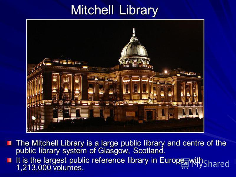 Mitchell Library The Mitchell Library is a large public library and centre of the public library system of Glasgow, Scotland. It is the largest public reference library in Europe, with 1,213,000 volumes.