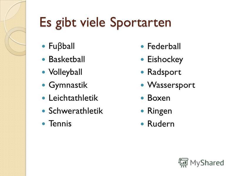 Es gibt viele Sportarten Fu β ball Basketball Volleyball Gymnastik Leichtathletik Schwerathletik Tennis Federball Eishockey Radsport Wassersport Boxen Ringen Rudern