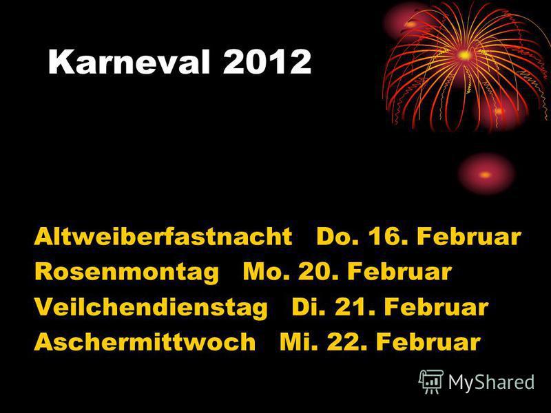 Karneval 2012 Altweiberfastnacht Do. 16. Februar Rosenmontag Mo. 20. Februar Veilchendienstag Di. 21. Februar Aschermittwoch Mi. 22. Februar