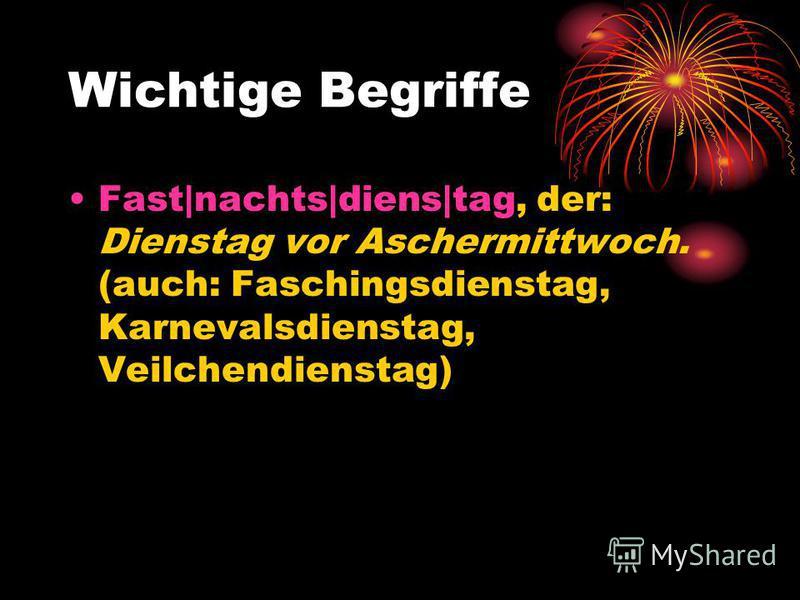 Wichtige Begriffe Fast|nachts|diens|tag, der: Dienstag vor Aschermittwoch. (auch: Faschingsdienstag, Karnevalsdienstag, Veilchendienstag)