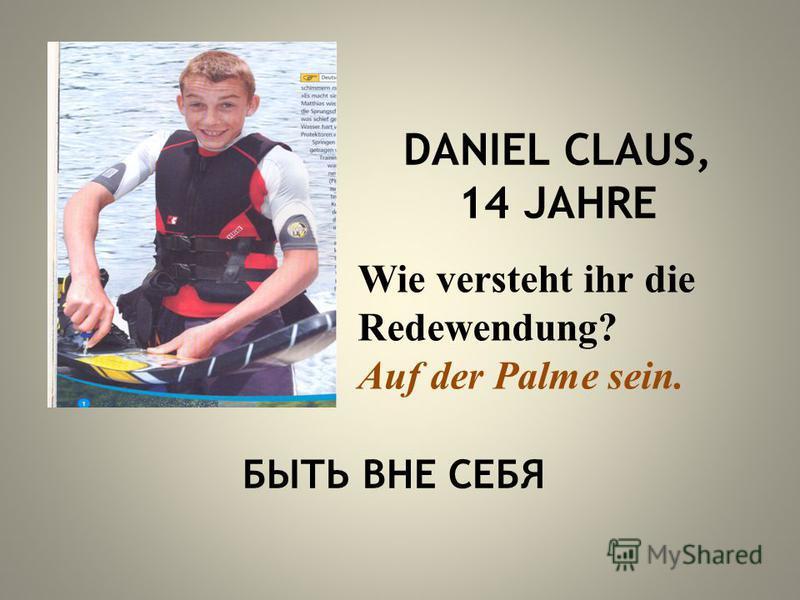 DANIEL CLAUS, 14 JAHRE Wie versteht ihr die Redewendung? Auf der Palme sein. БЫТЬ ВНЕ СЕБЯ