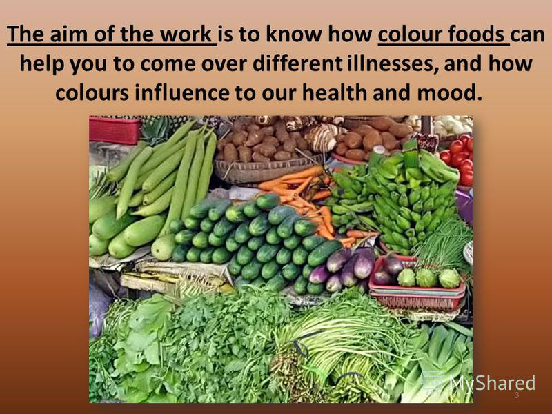 The aim of the work is to know how colour foods can help you to come over different illnesses, and how colours influence to our health and mood. 3