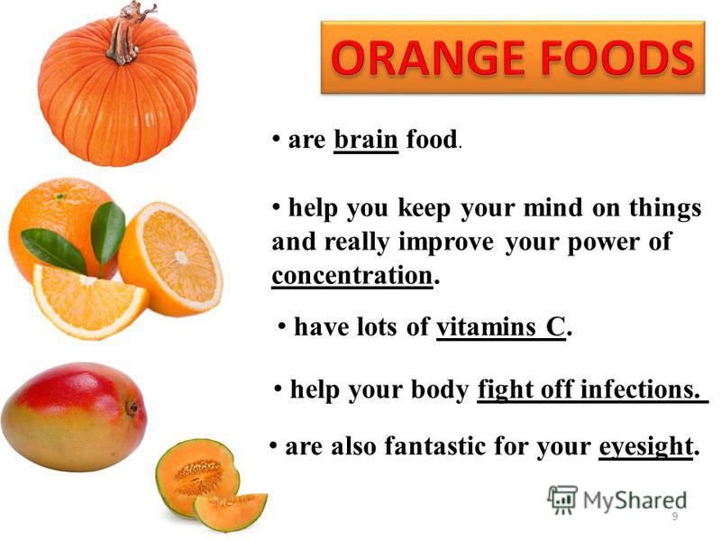 9 are brain food. help you keep your mind on things and really improve your power of concentration. have lots of vitamins C. help your body fight off infections. are also fantastic for your eyesight.