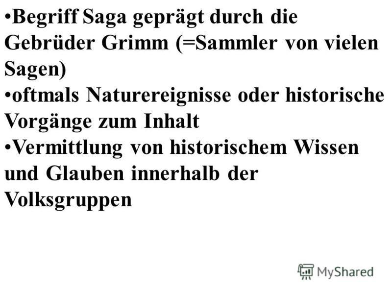 Begriff Saga geprägt durch die Gebrüder Grimm (=Sammler von vielen Sagen) oftmals Naturereignisse oder historische Vorgänge zum Inhalt Vermittlung von historischem Wissen und Glauben innerhalb der Volksgruppen