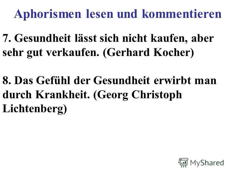7. Gesundheit lässt sich nicht kaufen, aber sehr gut verkaufen. (Gerhard Kocher) 8. Das Gefühl der Gesundheit erwirbt man durch Krankheit. (Georg Christoph Lichtenberg) Aphorismen lesen und kommentieren