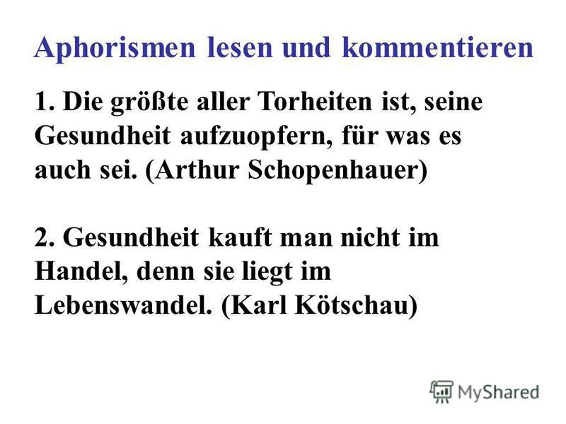1. Die größte aller Torheiten ist, seine Gesundheit aufzuopfern, für was es auch sei. (Arthur Schopenhauer) 2. Gesundheit kauft man nicht im Handel, denn sie liegt im Lebenswandel. (Karl Kötschau) Aphorismen lesen und kommentieren