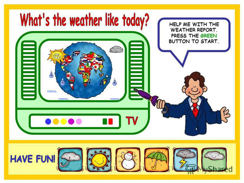 HELP ME WITH THE WEATHER REPORT. PRESS THE GREEN BUTTON TO START.