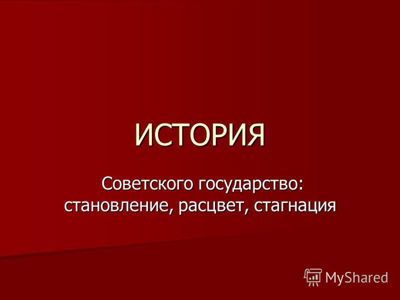 ИСТОРИЯ Советского государство: становление, расцвет, стагнация Советского государство: становление, расцвет, стагнация