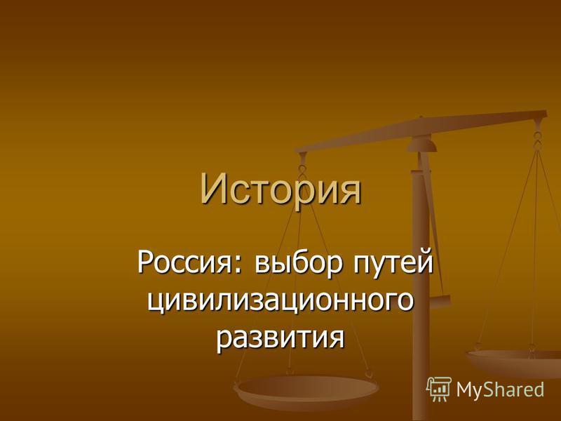 История Россия: выбор путей цивилизационного развития Россия: выбор путей цивилизационного развития