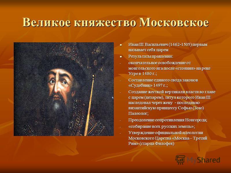 Великое княжество Московское Иван III Васильевич (1462-1505) первым называет себя царем Иван III Васильевич (1462-1505) первым называет себя царем Результаты правления: Результаты правления: - окончательное освобождение от монгольского ига после «сто
