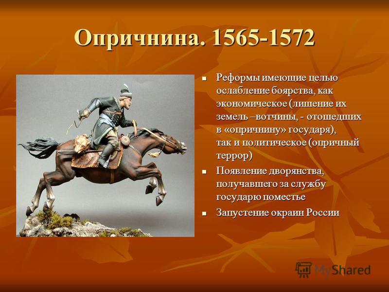Опричнина. 1565-1572 Реформы имеющие целью ослабление боярства, как экономическое (лишение их земель –вотчины, - отошедших в «опричнину» государя), так и политическое (опричный террор) Реформы имеющие целью ослабление боярства, как экономическое (лиш
