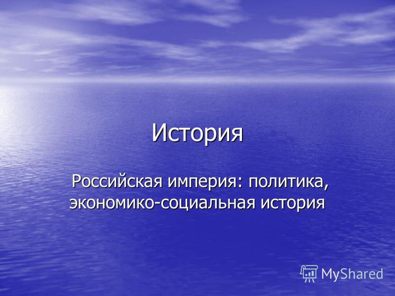История Российская империя: политика, экономико-социальная история Российская империя: политика, экономико-социальная история