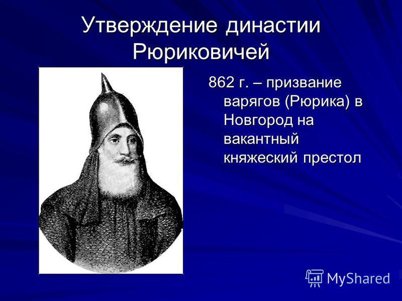Утверждение династии Рюриковичей 862 г. – призвание варягов (Рюрика) в Новгород на вакантный княжеский престол