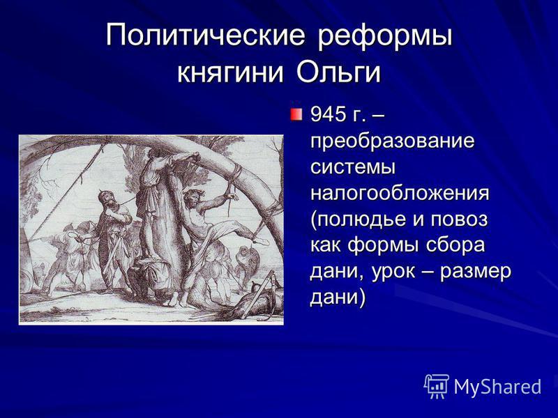 Политические реформы княгини Ольги 945 г. – преобразование системы налогообложения (полюдье и провоз как формы сбора дани, урок – размер дани)