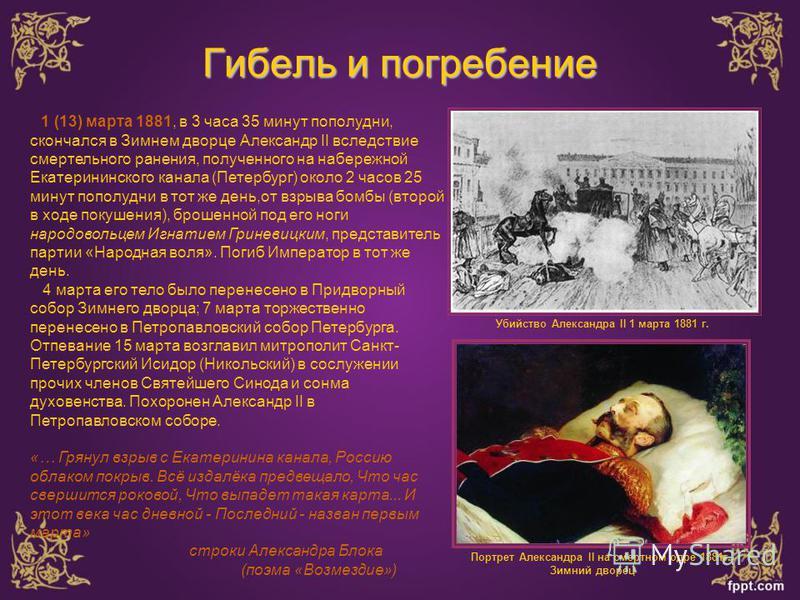 Гибель и погребение Убийство Александра II 1 марта 1881 г. 1 (13) марта 1881, в 3 часа 35 минут пополудни, скончался в Зимнем дворце Александр II вследствие смертельного ранения, полученного на набережной Екатерининского канала (Петербург) около 2 ча