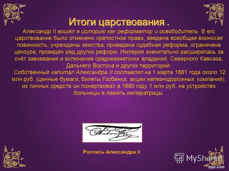 Роспись Александра II Итоги царствования. Итоги царствования. Александр II вошёл в историю как реформатор и освободитель. В его царствование было отменено крепостное право, введена всеобщая воинская повинность, учреждены земства, проведена судебная р