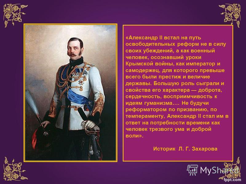 «Александр II встал на путь освободительных реформ не в силу своих убеждений, а как военный человек, осознавший уроки Крымской войны, как император и самодержец, для которого превыше всего были престиж и величие державы. Большую роль сыграли и свойст