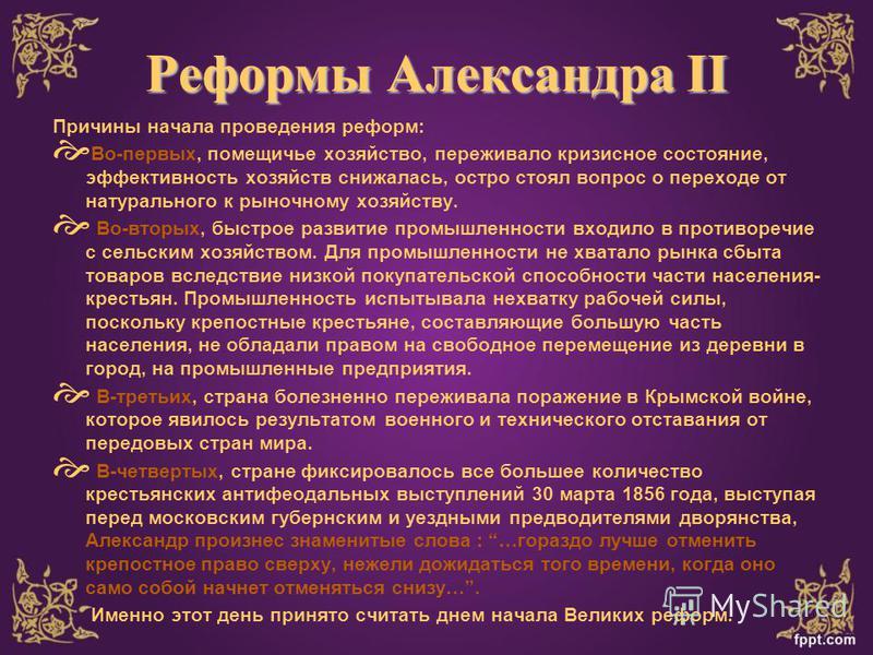 Реформы Александра II Причины начала проведения реформ: Во-первых, помещичье хозяйство, переживало кризисное состояние, эффективность хозяйств снижалась, остро стоял вопрос о переходе от натурального к рыночному хозяйству. Во-вторых, быстрое развитие