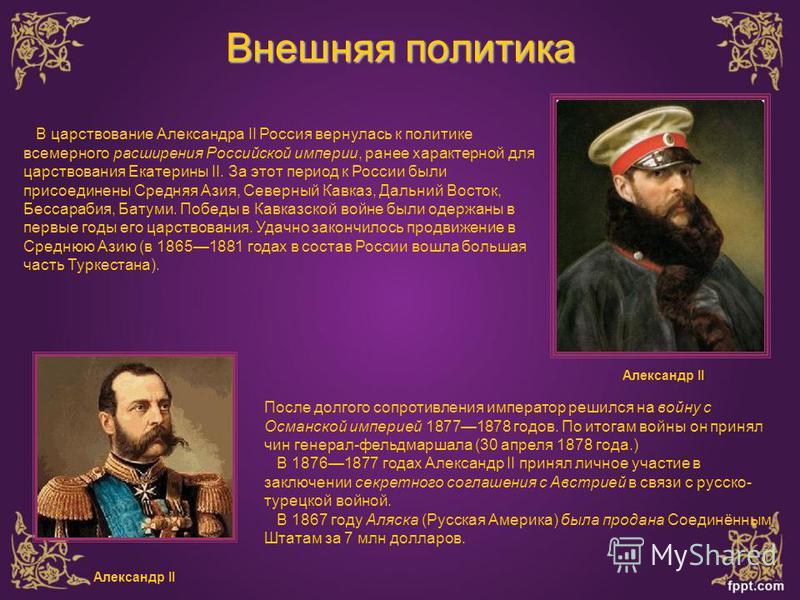 Внешняя политика В царствование Александра II Россия вернулась к политике всемерного расширения Российской империи, ранее характерной для царствования Екатерины II. За этот период к России были присоединены Средняя Азия, Северный Кавказ, Дальний Вост